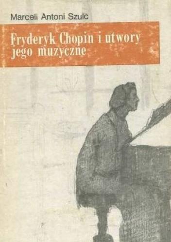 Okładka książki Fryderyk Chopin i utwory jego muzyczne Marceli Antoni Szulc