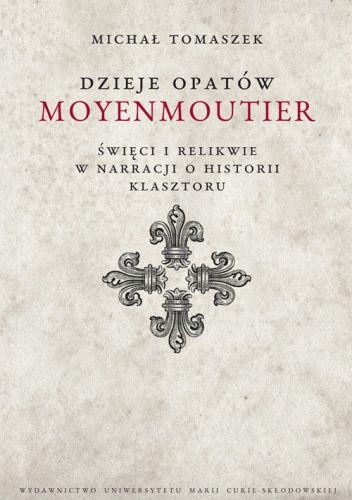 Okładka książki Dzieje Opatów Moyenmoutier. Święci i relikwie w narracji o historii klasztoru Michał Tomaszek