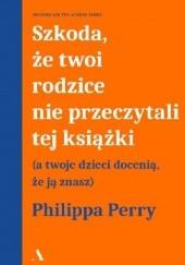 Okładka książki Szkoda, że twoi rodzice nie przeczytali tej książki. A twoje dzieci docenią, że ją znasz Philippa Perry