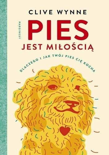 Okładka książki Pies jest miłością. Dlaczego i jak twój pies cię kocha Clive D. L. Wynne