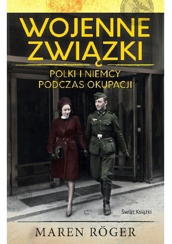 Okładka książki Wojenne związki. Polki i Niemcy podczas okupacji Maren Röger