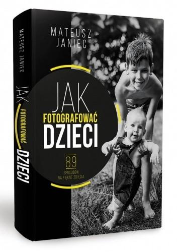 Okładka książki Jak fotografować dzieci 89 sposobów na piękne zdjęcia Mateusz Janiec