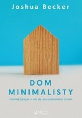 Okładka książki Dom minimalisty. Pokonaj bałagan i ciesz się uporządkowanym życiem Joshua Becker