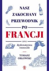 Okładka książki Nasz zakochany przewodnik po Francji, czyli dyplomatyczna ratatouille Tomasz Orłowski