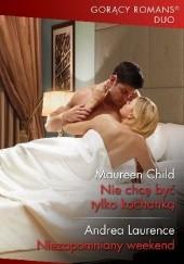 Okładka książki Nie chcę być tylko kochanką;  Niezapomniany weekend Maureen Child,Andrea Laurence