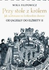 Okładka książki Przy stole z królem. Jak ucztowano na królewskim dworze Wika Filipowicz
