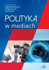 Okładka książki Polityka w mediach Grzegorz Łęcicki,Magdalena Butkiewicz,Paweł Płatek