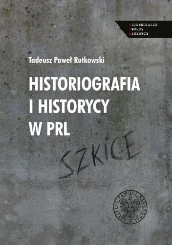 Okładka książki Historiografia i historycy w PRL. Szkice Tadeusz Paweł Rutkowski