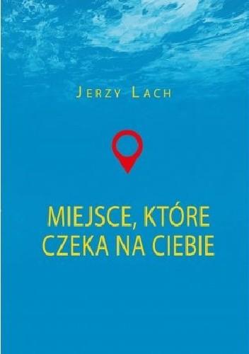 Okładka książki Miejsce, które czeka na ciebie Jerzy Lach