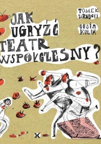 Okładka książki Jak ugryźć teatr współczesny? Małgorzata Kulik,Tomasz Żarnecki