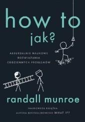 Okładka książki How To. Jak? Absurdalnie naukowe rozwiązania codziennych problemów Randall Munroe