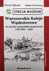 Okładka książki Warszawskie Koleje Wąskotorowe w świetle materiałów prasowych z lat 1891-1939 Ajdacki Paweł,Adam Ciećwierz