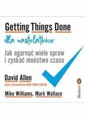 Okładka książki Getting Things Done dla nastolatków. Jak ogarnąć wiele spraw i zyskać mnóstwo czasu David Allen,Mark Wallace,Mike Williams