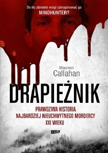 Okładka książki Drapieżnik. Prawdziwa historia najbardziej nieuchwytnego mordercy XXI wieku Maureen Callahan