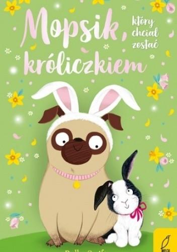 Okładka książki Mopsik, który chciał zostać króliczkiem Bella Swift
