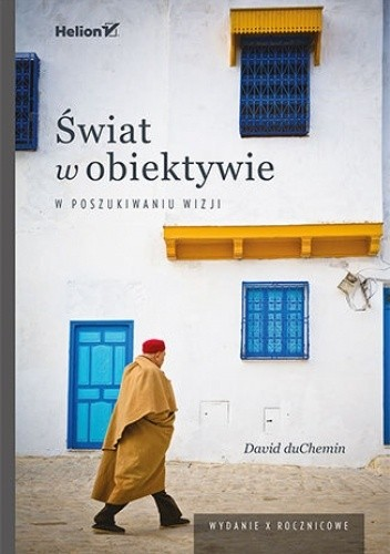 Okładka książki Świat w obiektywie. W poszukiwaniu wizji. Wydanie X - rocznicowe David duChemin