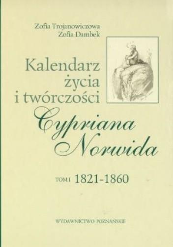 Okładka książki Kalendarz życia i twórczości Cypriana Norwida. T. 1, 1821-186 Zofia Dambek,Zofia Trojanowiczowa
