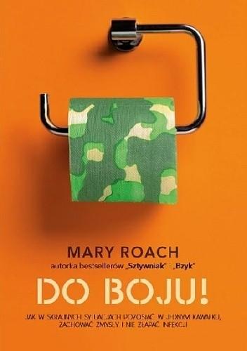 Okładka książki Do boju! Jak w skrajnych sytuacjach pozostać w jednym kawałku, zachować zmysły i nie złapać infekcji Mary Roach