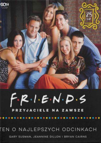 Okładka książki Friends. Przyjaciele na zawsze. Ten o najlepszych odcinkach Bryan Cairns,Jeannine Dillon,Gary Susman