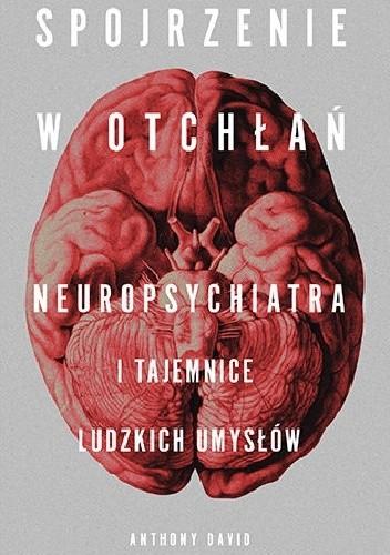 Okładka książki Spojrzenie w otchłań. Neuropsychiatra i tajemnice ludzkich umysłów Anthony David