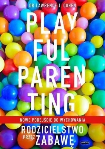 Okładka książki Playful Parenting. Rodzicielstwo przez zabawę Lawrence J. Cohen
