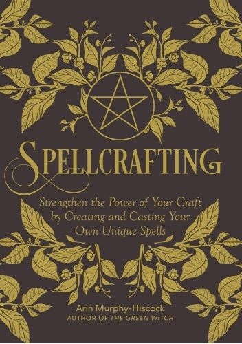 Okładka książki Spellcrafting : Strengthen the Power of Your Craft by Creating and Casting Your Own Unique Spells Arin Murphy-Hiscock