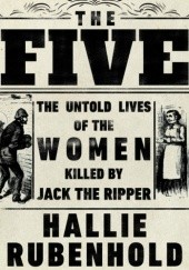 Okładka książki The Five: The Untold Lives of the Women Killed by Jack the Ripper Hallie Rubenhold