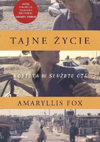 Okładka książki Tajne życie. Kobieta w służbie CIA Amaryllis Fox