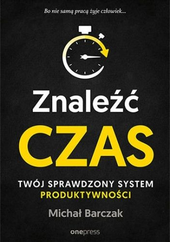 Okładka książki Znaleźć czas. Twój sprawdzony system produktywności Michał Barczak