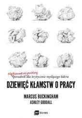 Okładka książki Dziewięć kłamstw o pracy. Niekonwencjonalny poradnik dla krytycznie myślącego lidera Marcus Buckingham,Ashley Goodall