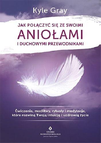 Okładka książki Jak połączyć się ze swoimi aniołami i duchowymi przewodnikami. Ćwiczenia, modlitwy, rytuały i medytacje, które rozwiną Twoją intuicję i uzdrowią życie Kyle Gray
