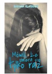 Okładka książki Mówili, że umiera się tylko raz Zuzanna Klotschke