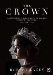 Okładka książki The Crown. Oficjalny przewodnik po serialu. Elżbieta II, Winston Churchill i pierwsze lata młodej królowej. Robert Lacey