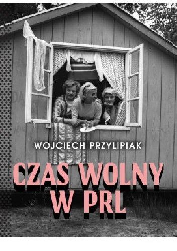 Okładka książki Czas wolny w PRL Wojciech Przylipiak