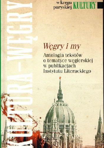 Okładka książki Węgry i my. Antologia tekstów o tematyce węgierskiej w publikacjach Instytutu Literackiego Gabor Lagzi,Redakcja pisma Kultura