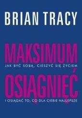 Okładka książki Maksimum osiągnięć. Jak być sobą, cieszyć się życiem i osiągać to, co dla ciebie najlepsze Brian Tracy
