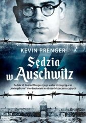 """Okładka książki Sędzia w Auschwitz. Sędzia SS Konrad Morgen i jego walka z korupcją oraz """"nielegalnymi"""" morderstwami w obozach koncentracyjnych Kevin Prenger"""