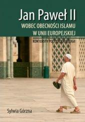 Okładka książki Jan Paweł II wobec obecności Islamu w Unii Europejskiej. Konteksty politologii religii Sylwia Górzna