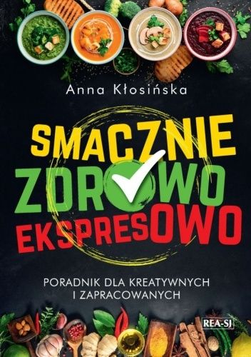Okładka książki Smacznie, zdrowo, ekspresowo. Poradnik dla kreatywnych i zapracowanych Anna Kłosińska