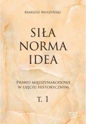 Okładka książki Siła, norma, idea. Prawo międzynarodowe w ujęciu historycznym. T.1