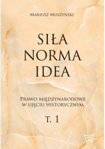 Okładka książki Siła, norma, idea. Prawo międzynarodowe w ujęciu historycznym. T.1 Mariusz Muszyński