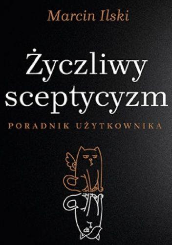 Okładka książki Życzliwy sceptycyzm. Poradnik użytkownika Marcin Ilski