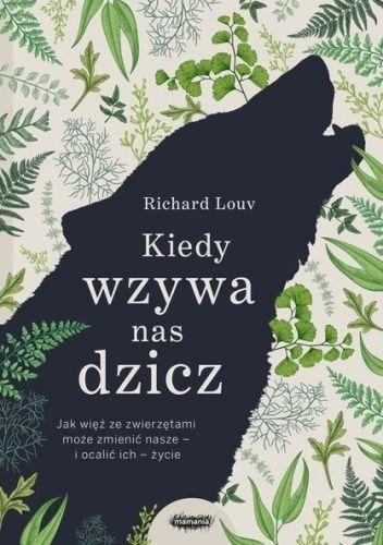 Okładka książki Kiedy wzywa nas dzicz. Jak więź ze zwierzętami może zmienić nasze – i ocalić ich – życie Richard Louv