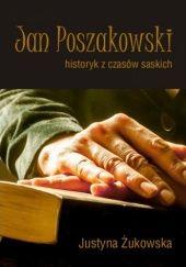 Okładka książki Jan Poszakowski - historyk z czasów saskich Justyna Żukowska
