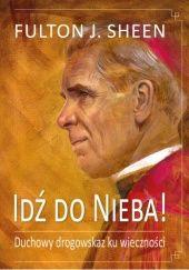 Okładka książki Idź do Nieba! Duchowy drogowskaz ku wieczności Fulton John Sheen