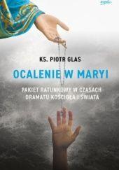 Okładka książki Ocalenie w Maryi. Pakiet ratunkowy w czasach dramatu Kościoła i świata Piotr Glas