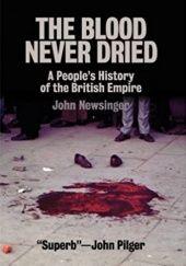 Okładka książki The Blood Never Dried: A Peoples History of the British Empire John Newsinger