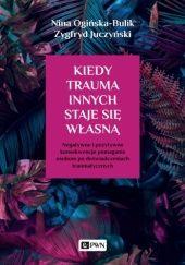 Okładka książki Kiedy trauma innych staje się własną Nina Ogińska-Bulik,Zygfryd Juczyński