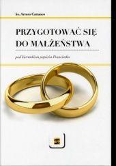 Okładka książki Przygotować się do małżeństwa pod kierunkiem papieża Franciszka