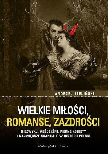 Okładka książki Wielkie miłości, romanse, zazdrości. Niezwykli mężczyźni, piękne kobiety i największe skandale w historii Polski Andrzej Zieliński